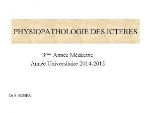 PHYSIOPATHOLOGIE DES ICTERES 3me Anne Mdecine Anne Universitaire