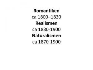 Romantiken ca 1800 1830 Realismen ca 1830 1900