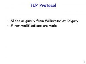 TCP Protocol Slides originally from Williamson at Calgary