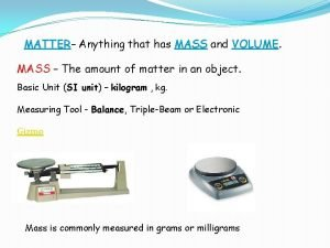 MATTER Anything that has MASS and VOLUME MASS
