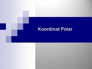 Koordinat Polar Koordinat Polar Relasi Koordinat Polar dan