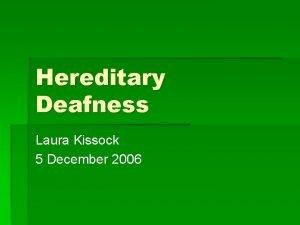 Hereditary Deafness Laura Kissock 5 December 2006 Hereditary