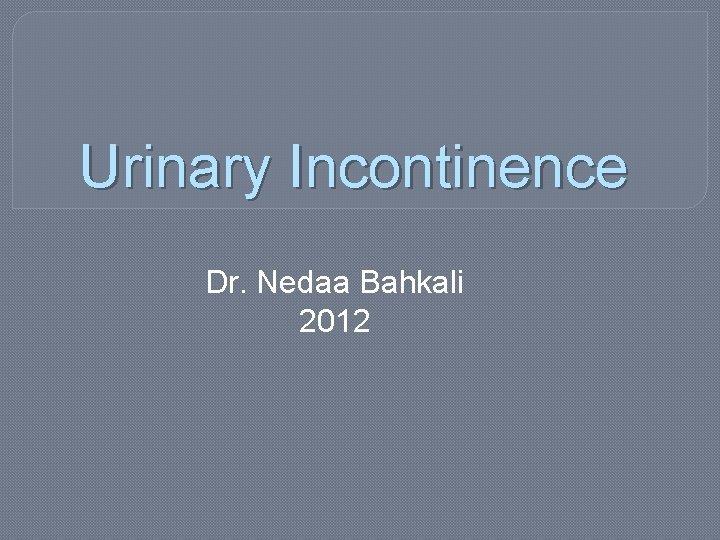 Urinary Incontinence Dr Nedaa Bahkali 2012 Definitions Urinary