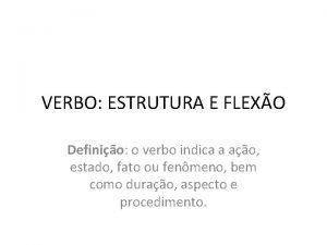VERBO ESTRUTURA E FLEXO Definio o verbo indica