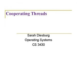 Cooperating Threads Sarah Diesburg Operating Systems CS 3430