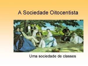 A Sociedade Oitocentista Uma sociedade de classes Sociedade