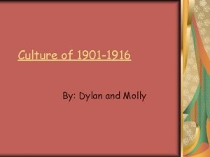 Culture of 1901 1916 By Dylan and Molly