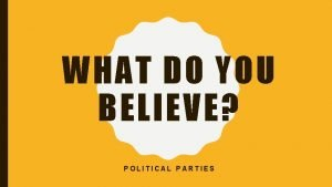 WHAT DO YOU BELIEVE POLITICAL PARTIES POLITICAL IDEOLOGIES