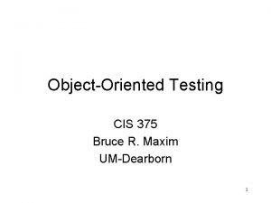 ObjectOriented Testing CIS 375 Bruce R Maxim UMDearborn