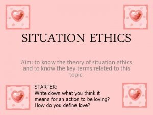 SITUATION ETHICS Aim to know theory of situation