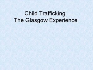 Child Trafficking The Glasgow Experience ACT MEANS PURPOSE