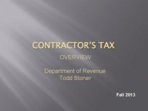 CONTRACTORS TAX OVERVIEW Department of Revenue Todd Stoner