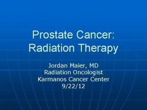 Prostate Cancer Radiation Therapy Jordan Maier MD Radiation