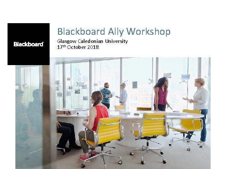 Blackboard Ally Workshop Glasgow Caledonian University 17 th