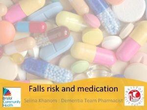 Falls risk and medication Selina Khanom Dementia Team