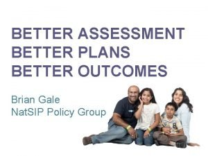 BETTER ASSESSMENT BETTER PLANS BETTER OUTCOMES Brian Gale