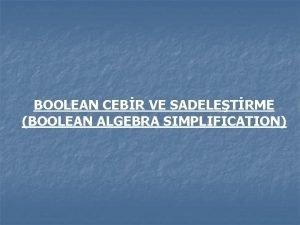 BOOLEAN CEBR VE SADELETRME BOOLEAN ALGEBRA SIMPLIFICATION Bollean