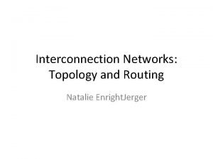 Interconnection Networks Topology and Routing Natalie Enright Jerger