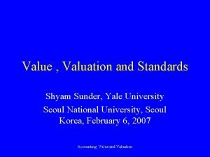 Value Valuation and Standards Shyam Sunder Yale University