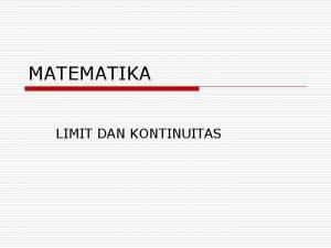 MATEMATIKA LIMIT DAN KONTINUITAS Limit o Bila nilai