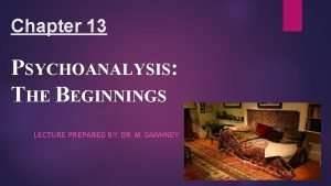 Chapter 13 PSYCHOANALYSIS THE BEGINNINGS LECTURE PREPARED BY