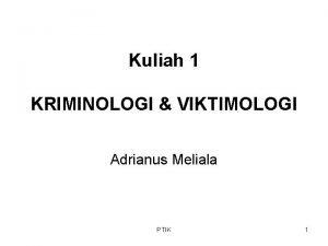Kuliah 1 KRIMINOLOGI VIKTIMOLOGI Adrianus Meliala PTIK 1