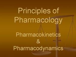 Principles of Pharmacology Pharmacokinetics Pharmacodynamics Pharmacokinetics n n