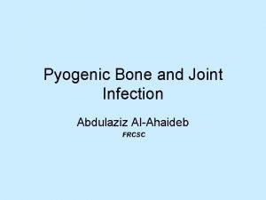 Pyogenic Bone and Joint Infection Abdulaziz AlAhaideb FRCSC