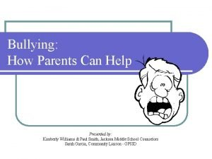 Bullying How Parents Can Help Presented by Kimberly