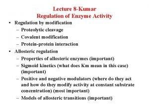 Lecture 8 Kumar Regulation of Enzyme Activity Regulation