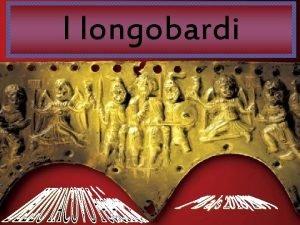 I longobardi I Longobardi popolo appartenente al ceppo