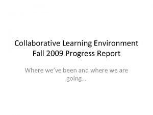 Collaborative Learning Environment Fall 2009 Progress Report Where