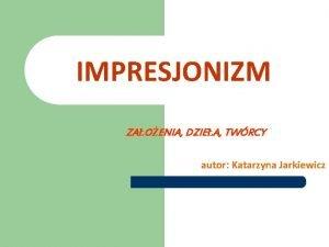 IMPRESJONIZM ZAOENIA DZIEA TWRCY autor Katarzyna Jarkiewicz SPIS