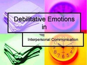 Debilitative Emotions in Interpersonal Communication Emotions n What