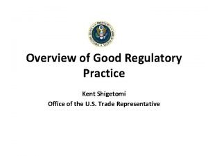 Overview of Good Regulatory Practice Kent Shigetomi Office
