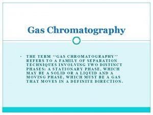 Gas Chromatography THE TERM GAS CHROMATOGRAPHY REFERS TO