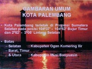 GAMBARAN UMUM KOTA PALEMBANG Kota Palembang terletak di