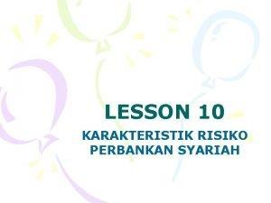 LESSON 10 KARAKTERISTIK RISIKO PERBANKAN SYARIAH KARAKTERISTIK RISIKO
