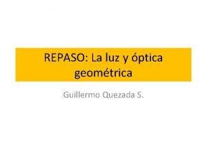 REPASO La luz y ptica geomtrica Guillermo Quezada