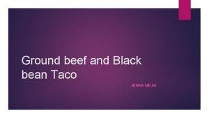 Ground beef and Black bean Taco JENNA MEJIA