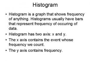 Histogram Histogram is a graph that shows frequency