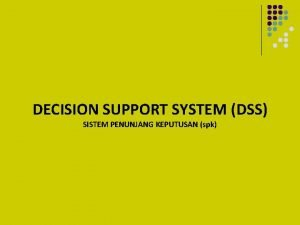 DECISION SUPPORT SYSTEM DSS SISTEM PENUNJANG KEPUTUSAN spk