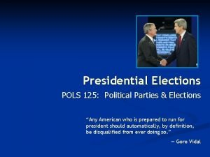 Presidential Elections POLS 125 Political Parties Elections Any