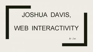 JOSHUA DAVIS WEB INTERACTIVITY By Zoe Joshua Davis