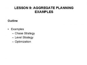 LESSON 9 AGGREGATE PLANNING EXAMPLES Outline Examples Chase