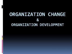 ORGANIZATION CHANGE ORGANIZATION DEVELOPMENT Perubahan Organisasi Disebut juga