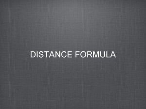 DISTANCE FORMULA Distance Formula Given the two points