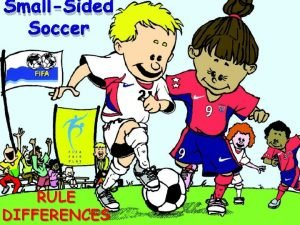 SmallSided Soccer RULE DIFFERENCES SmallSided Soccer Rule Modifications