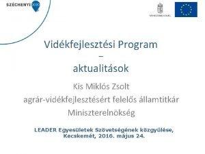 Vidkfejlesztsi Program aktualitsok Kis Mikls Zsolt agrrvidkfejlesztsrt felels