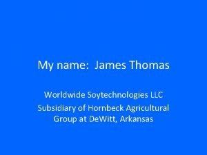My name James Thomas Worldwide Soytechnologies LLC Subsidiary